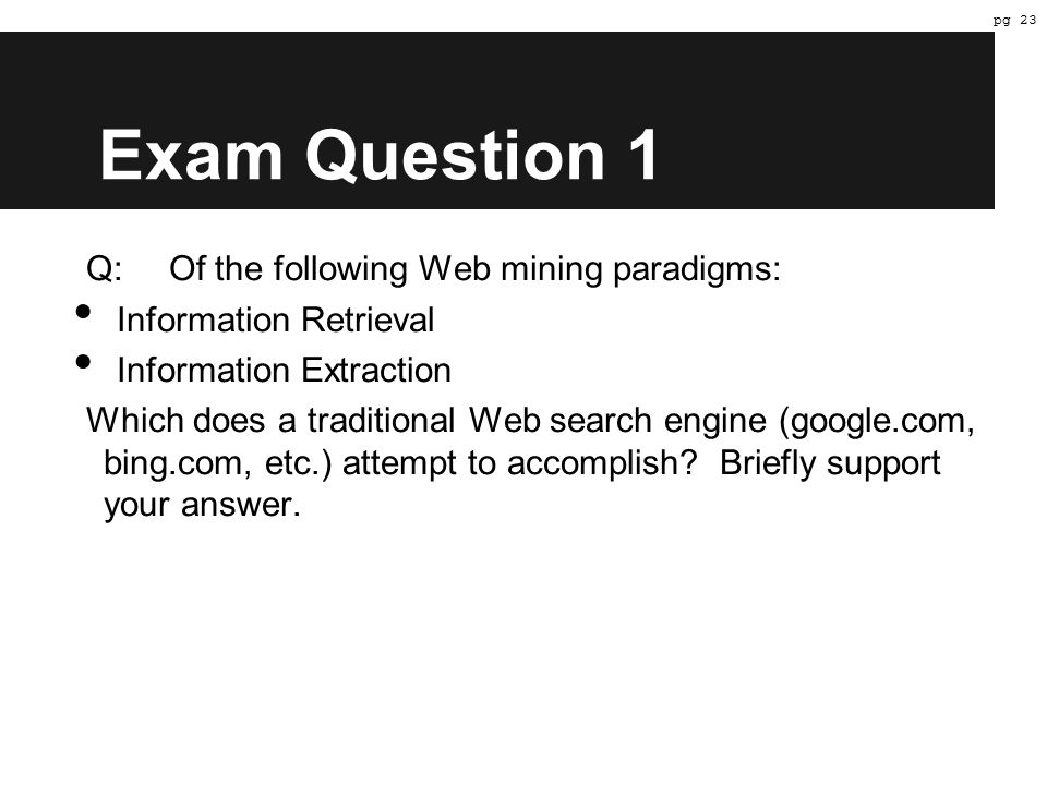 Exam Question 1 Q:Of the following Web mining paradigms: Information Retrieval Information Extraction Which does a traditional Web search engine (google.com, bing.com, etc.) attempt to accomplish.