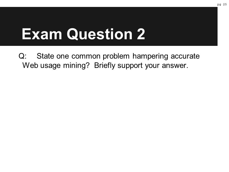 Exam Question 2 Q:State one common problem hampering accurate Web usage mining.
