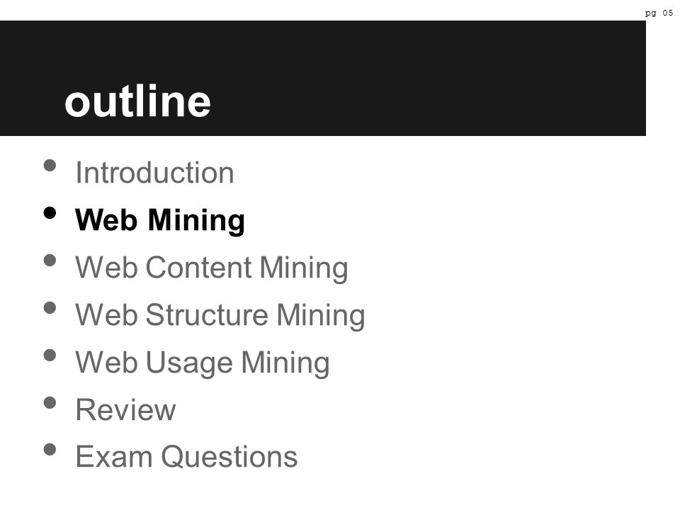 outline Introduction Web Mining Web Content Mining Web Structure Mining Web Usage Mining Review Exam Questions pg 05