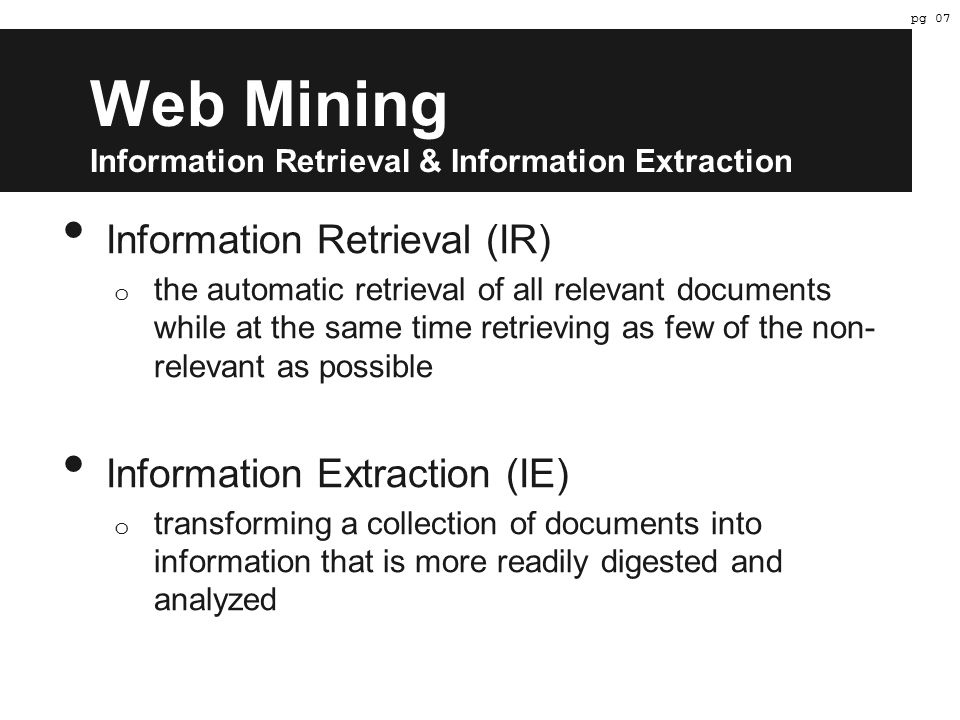 Web Mining Information Retrieval & Information Extraction Information Retrieval (IR) o the automatic retrieval of all relevant documents while at the same time retrieving as few of the non- relevant as possible Information Extraction (IE) o transforming a collection of documents into information that is more readily digested and analyzed pg 07