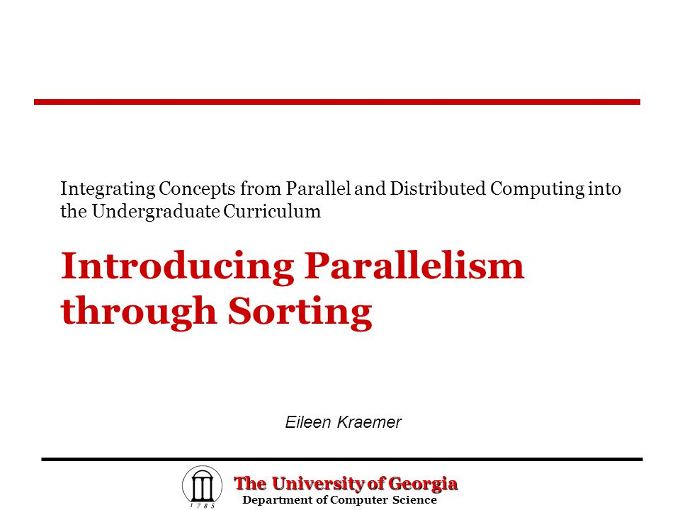 The University of Georgia Department of Computer Science Department of Computer Science Introducing Parallelism through Sorting Integrating Concepts from Parallel and Distributed Computing into the Undergraduate Curriculum Eileen Kraemer