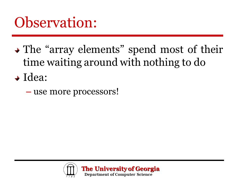 The University of Georgia Department of Computer Science Department of Computer Science Observation: The array elements spend most of their time waiting around with nothing to do Idea: – use more processors!