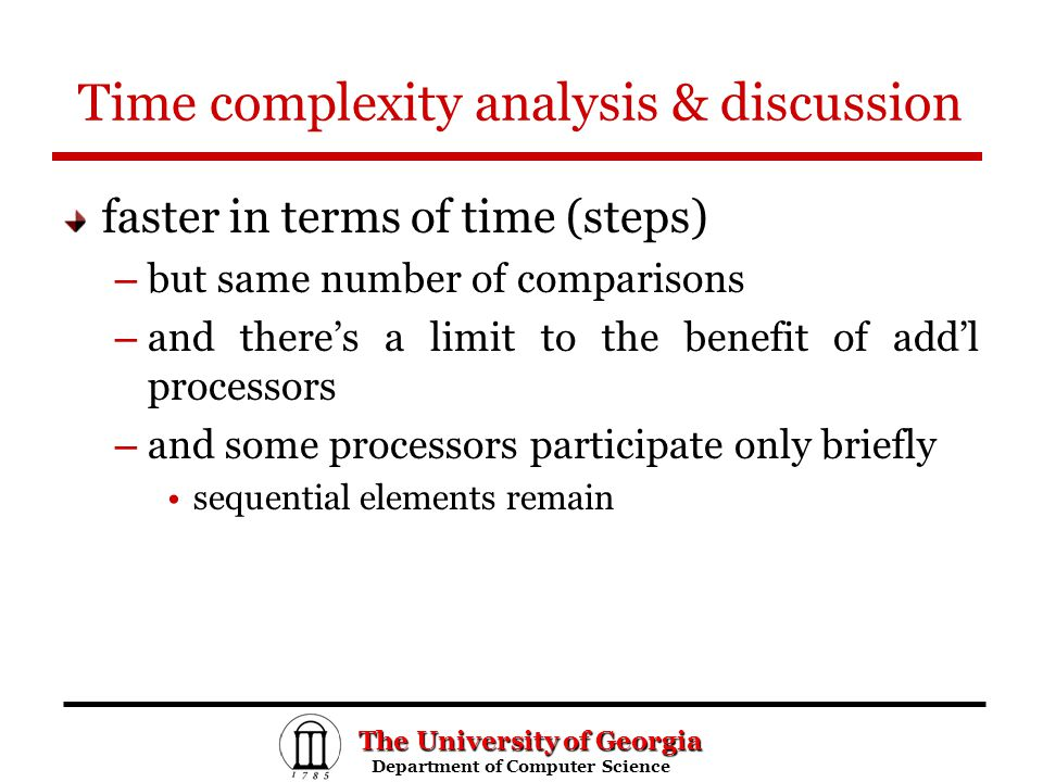 The University of Georgia Department of Computer Science Department of Computer Science Time complexity analysis & discussion faster in terms of time (steps) – but same number of comparisons – and there's a limit to the benefit of add'l processors – and some processors participate only briefly sequential elements remain