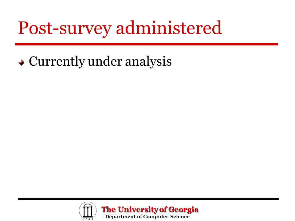 The University of Georgia Department of Computer Science Department of Computer Science Post-survey administered Currently under analysis