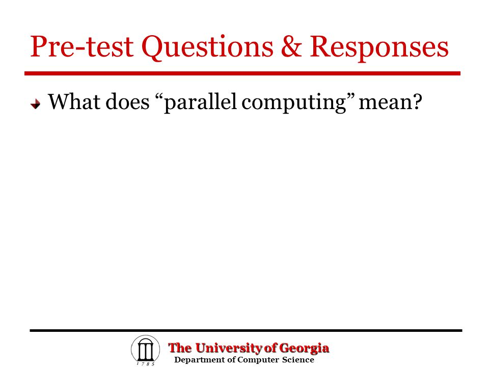 The University of Georgia Department of Computer Science Department of Computer Science Pre-test Questions & Responses What does parallel computing mean