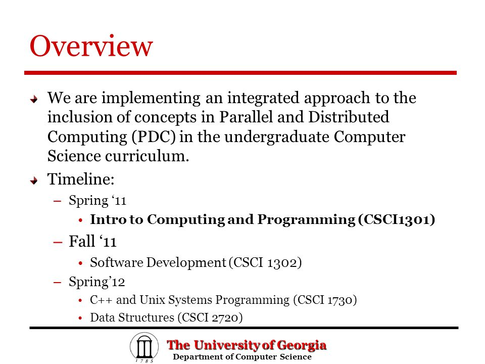 The University of Georgia Department of Computer Science Department of Computer Science Overview We are implementing an integrated approach to the inclusion of concepts in Parallel and Distributed Computing (PDC) in the undergraduate Computer Science curriculum.
