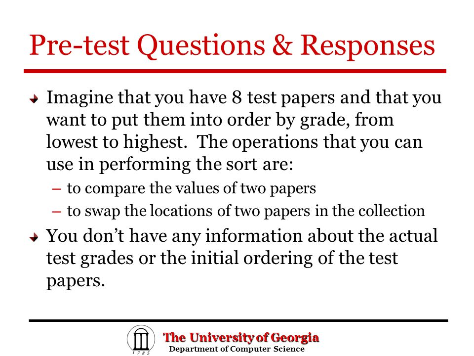 The University of Georgia Department of Computer Science Department of Computer Science Pre-test Questions & Responses Imagine that you have 8 test papers and that you want to put them into order by grade, from lowest to highest.