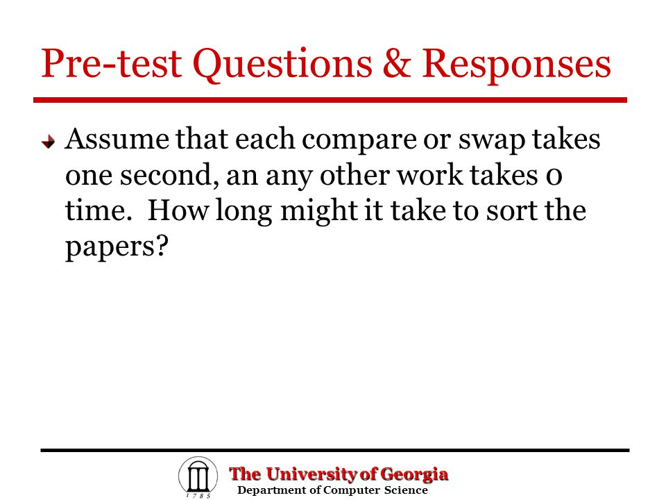 The University of Georgia Department of Computer Science Department of Computer Science Pre-test Questions & Responses Assume that each compare or swap takes one second, an any other work takes 0 time.