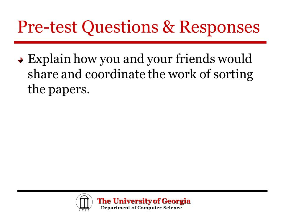 The University of Georgia Department of Computer Science Department of Computer Science Pre-test Questions & Responses Explain how you and your friends would share and coordinate the work of sorting the papers.