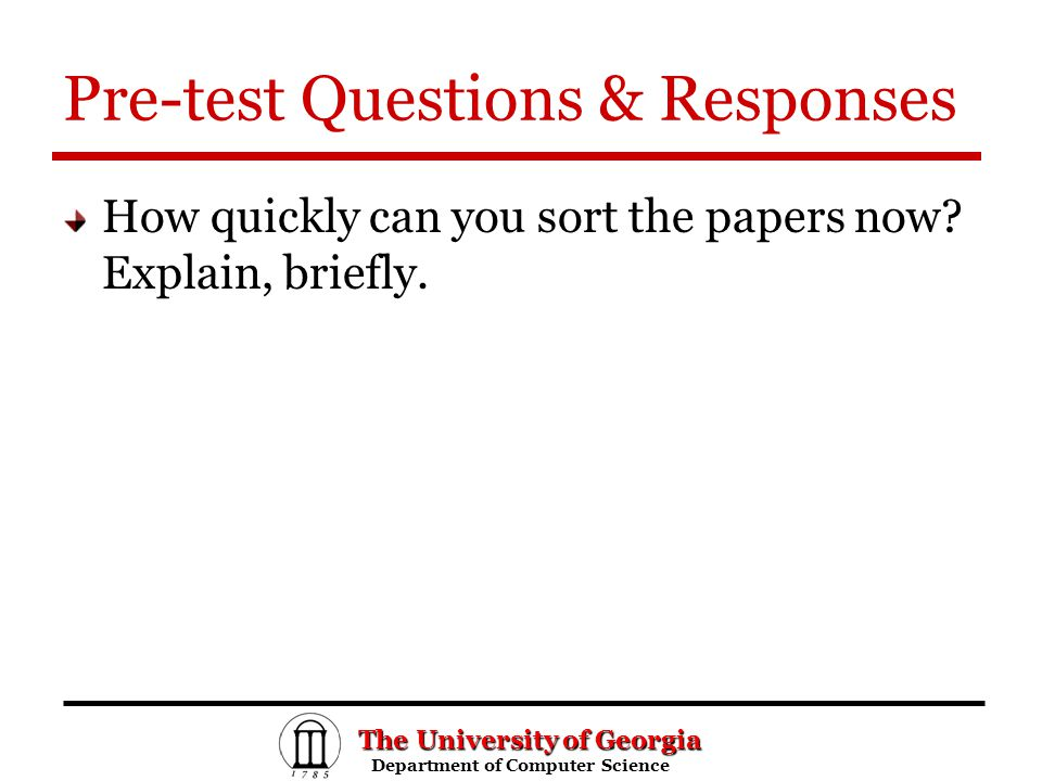 The University of Georgia Department of Computer Science Department of Computer Science Pre-test Questions & Responses How quickly can you sort the papers now.