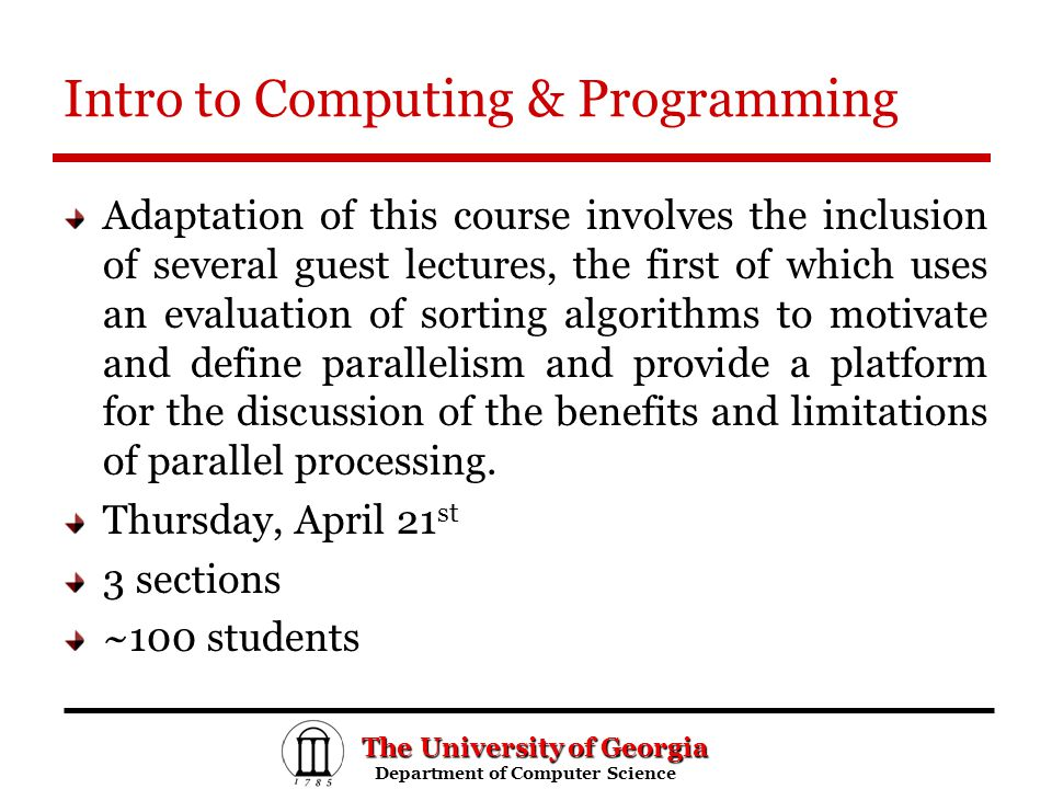 The University of Georgia Department of Computer Science Department of Computer Science Introducing Parallelism Concepts: – definition and rationale of parallel and distributed computing – parallel sorting
