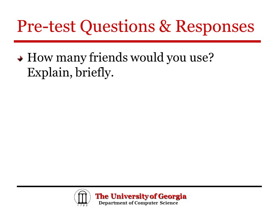 The University of Georgia Department of Computer Science Department of Computer Science Pre-test Questions & Responses How many friends would you use.