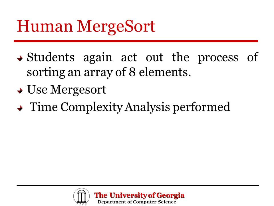 The University of Georgia Department of Computer Science Department of Computer Science Human MergeSort Students again act out the process of sorting an array of 8 elements.