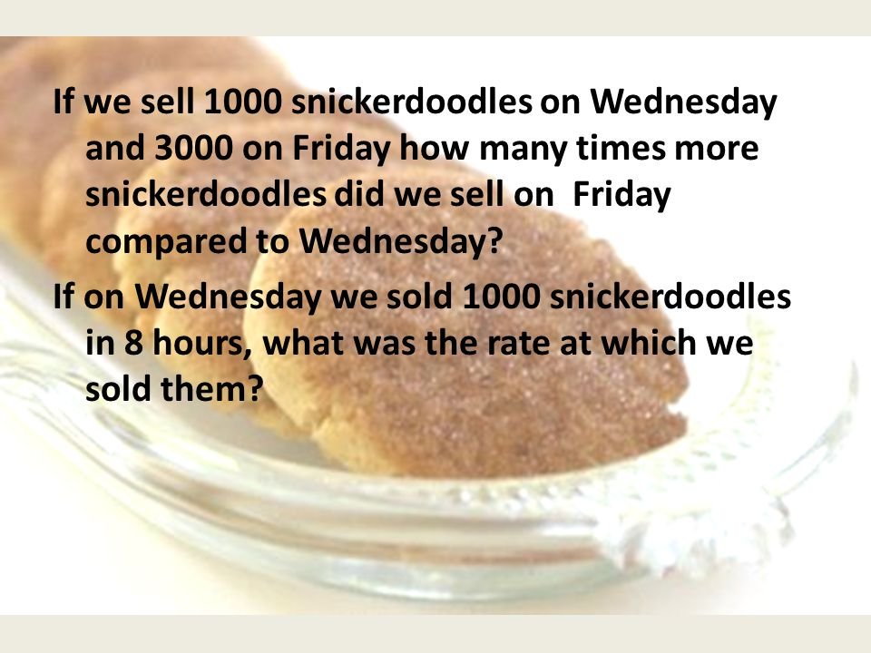 If we sell 1000 snickerdoodles on Wednesday and 3000 on Friday how many times more snickerdoodles did we sell on Friday compared to Wednesday? If on W