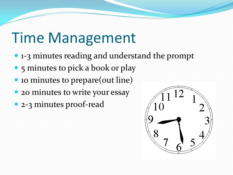Time Management 1-3 minutes reading and understand the prompt 5 minutes to pick a book or play 10 minutes to prepare(out line) 20 minutes to write your essay 2-3 minutes proof-read