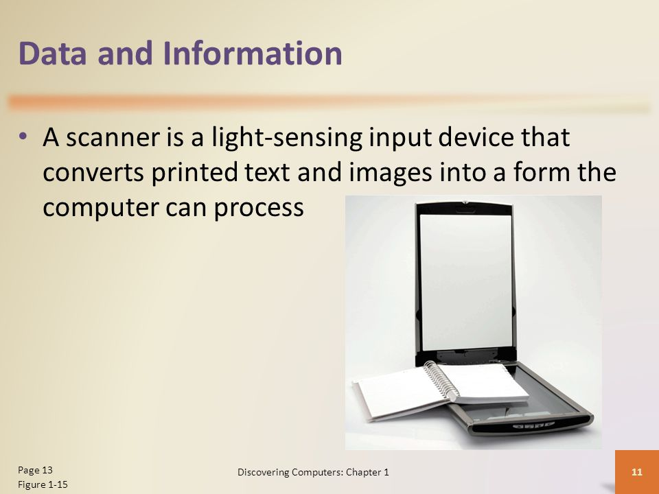 Data and Information A scanner is a light-sensing input device that converts printed text and images into a form the computer can process 11 Page 13 F