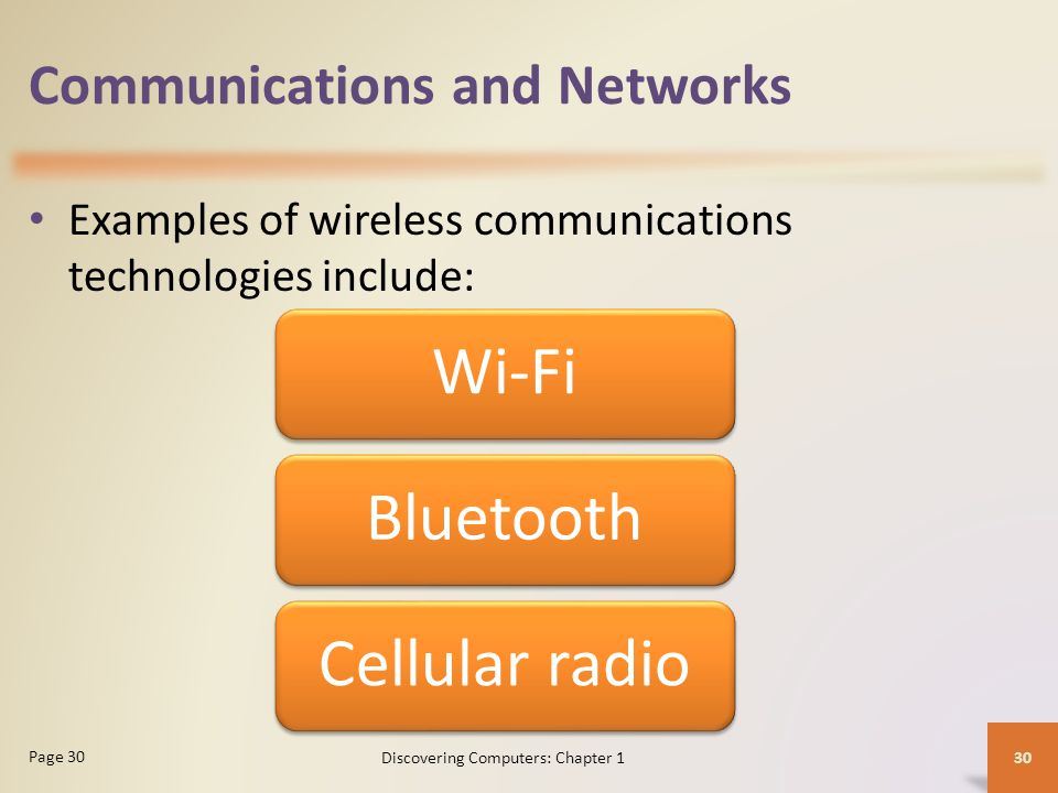 Communications and Networks Examples of wireless communications technologies include: 30 Page 30 Discovering Computers: Chapter 1 Wi-FiBluetoothCellul