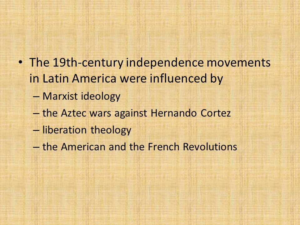 The 19th-century independence movements in Latin America were influenced by – Marxist ideology – the Aztec wars against Hernando Cortez – liberation theology – the American and the French Revolutions