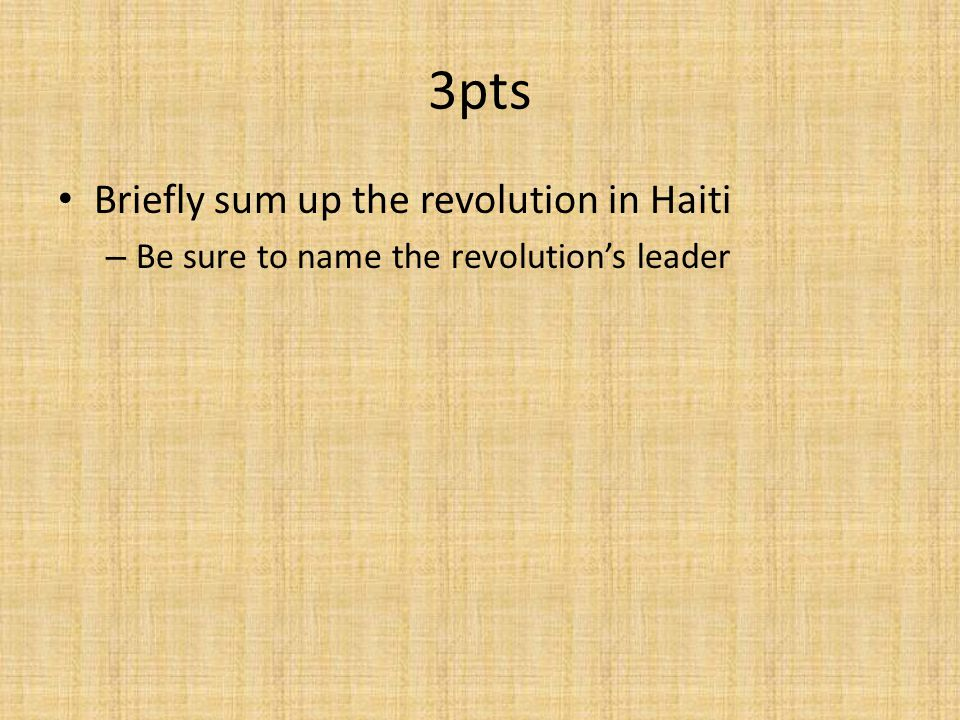 3pts Briefly sum up the revolution in Haiti – Be sure to name the revolution's leader