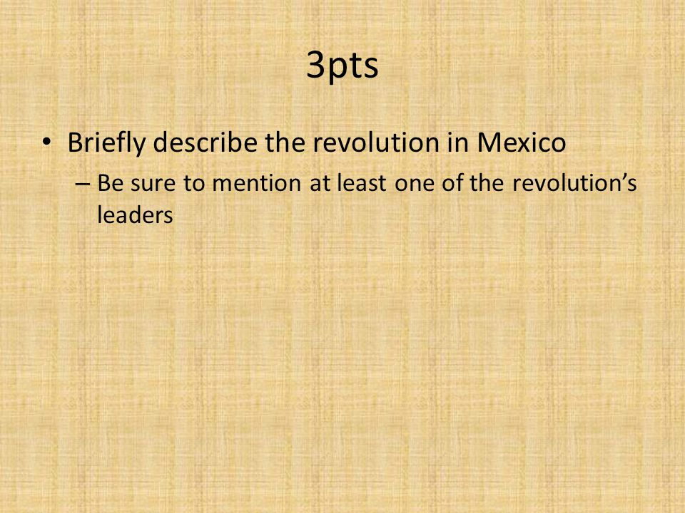 3pts Briefly describe the revolution in Mexico – Be sure to mention at least one of the revolution's leaders