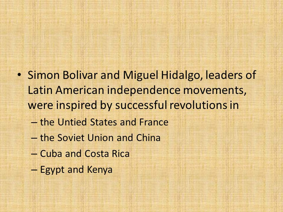 Simon Bolivar and Miguel Hidalgo, leaders of Latin American independence movements, were inspired by successful revolutions in – the Untied States and France – the Soviet Union and China – Cuba and Costa Rica – Egypt and Kenya