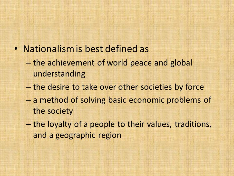 Nationalism is best defined as – the achievement of world peace and global understanding – the desire to take over other societies by force – a method of solving basic economic problems of the society – the loyalty of a people to their values, traditions, and a geographic region