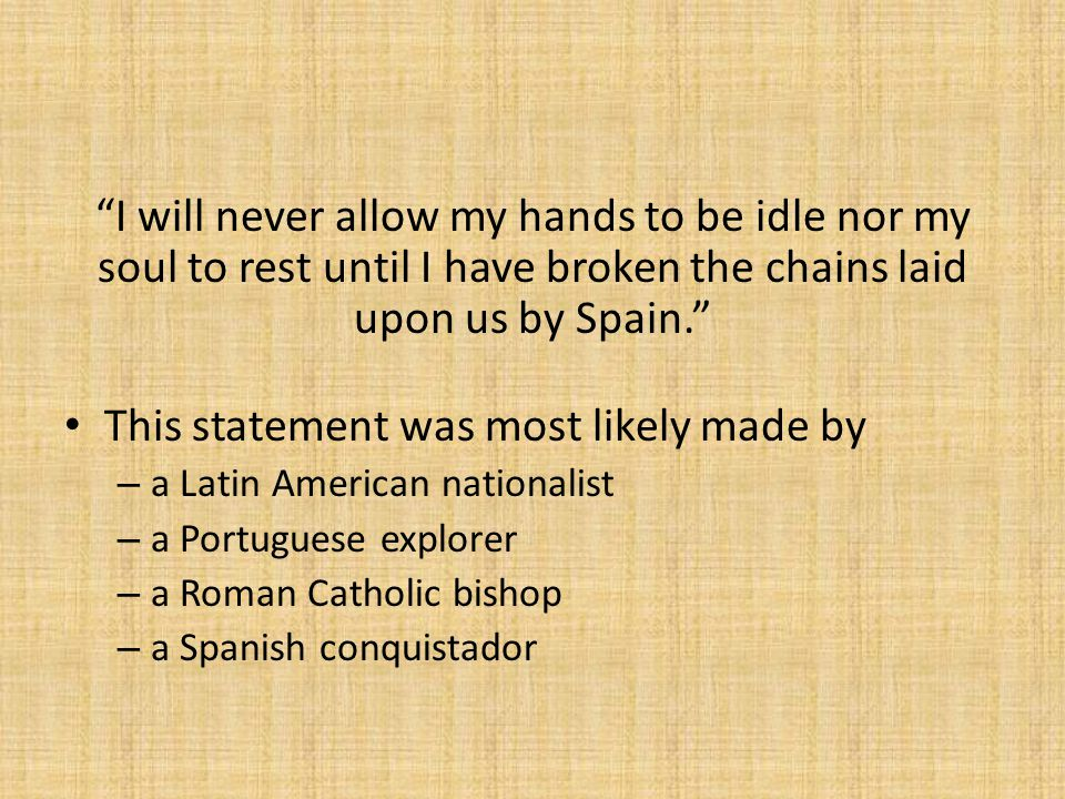 I will never allow my hands to be idle nor my soul to rest until I have broken the chains laid upon us by Spain. This statement was most likely made by – a Latin American nationalist – a Portuguese explorer – a Roman Catholic bishop – a Spanish conquistador