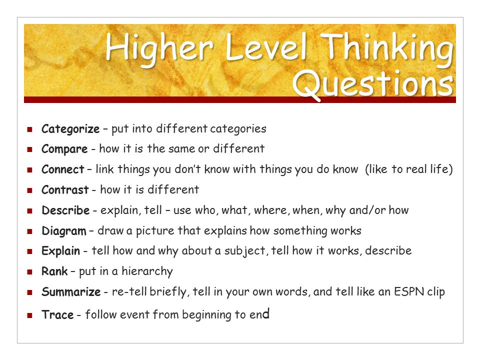 Higher Level Thinking Questions Categorize – put into different categories Compare - how it is the same or different Connect – link things you don't know with things you do know (like to real life) Contrast - how it is different Describe - explain, tell – use who, what, where, when, why and/or how Diagram – draw a picture that explains how something works Explain - tell how and why about a subject, tell how it works, describe Rank – put in a hierarchy Summarize - re-tell briefly, tell in your own words, and tell like an ESPN clip Trace - follow event from beginning to en d
