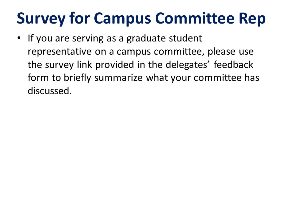 If you are serving as a graduate student representative on a campus committee, please use the survey link provided in the delegates' feedback form to