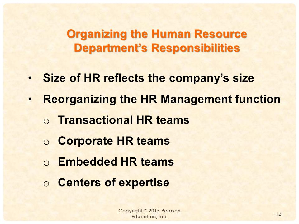 1 Copyright © 2015 Pearson Education, Inc. 1-12 Organizing the Human Resource Department's Responsibilities Size of HR reflects the company's size Reo