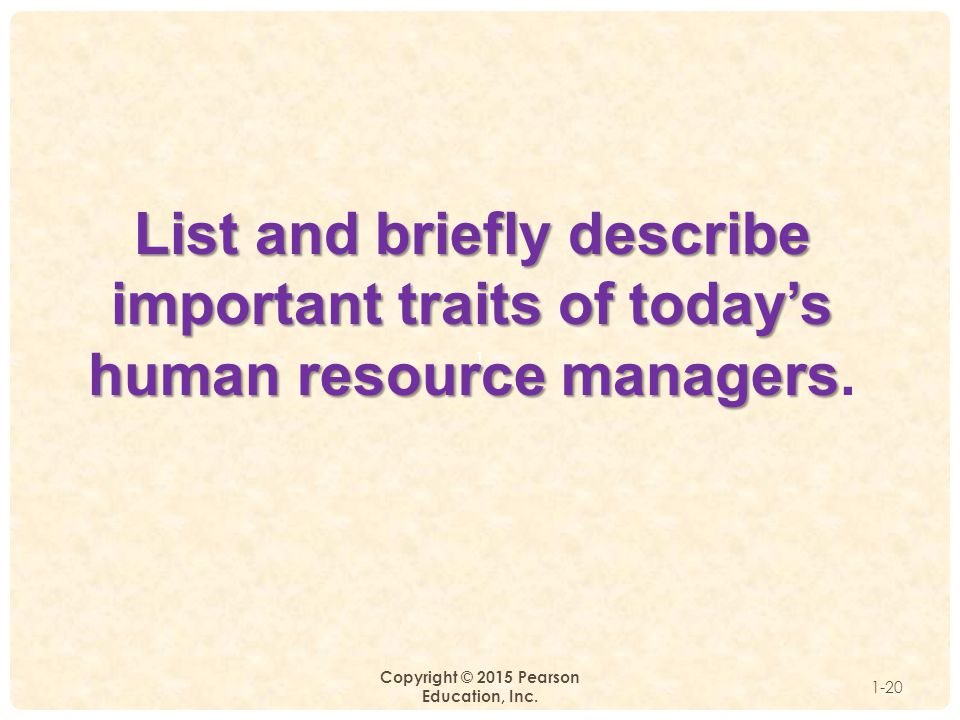 1 Copyright © 2015 Pearson Education, Inc. 1-20 List and briefly describe important traits of today's human resource managers List and briefly describ