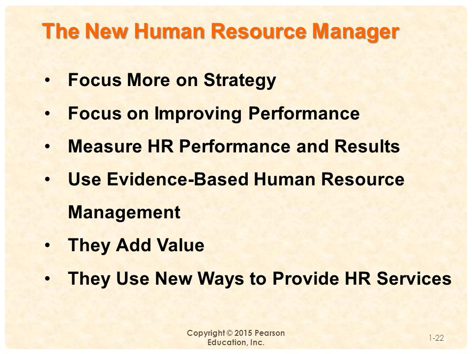 1 Copyright © 2015 Pearson Education, Inc. 1-22 The New Human Resource Manager Focus More on Strategy Focus on Improving Performance Measure HR Perfor