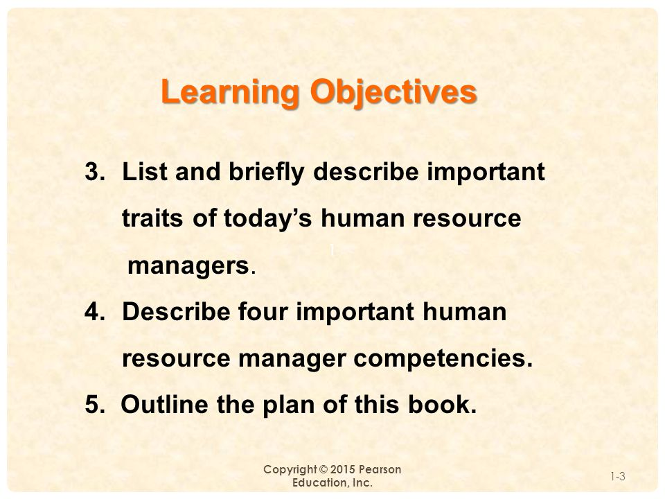 1 Copyright © 2015 Pearson Education, Inc. 1-3 Learning Objectives 3.List and briefly describe important traits of today's human resource managers. 4.