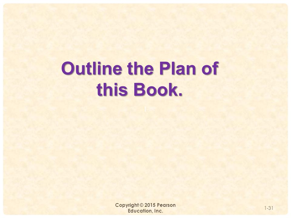 1 Copyright © 2015 Pearson Education, Inc. 1-31 Outline the Plan of this Book.