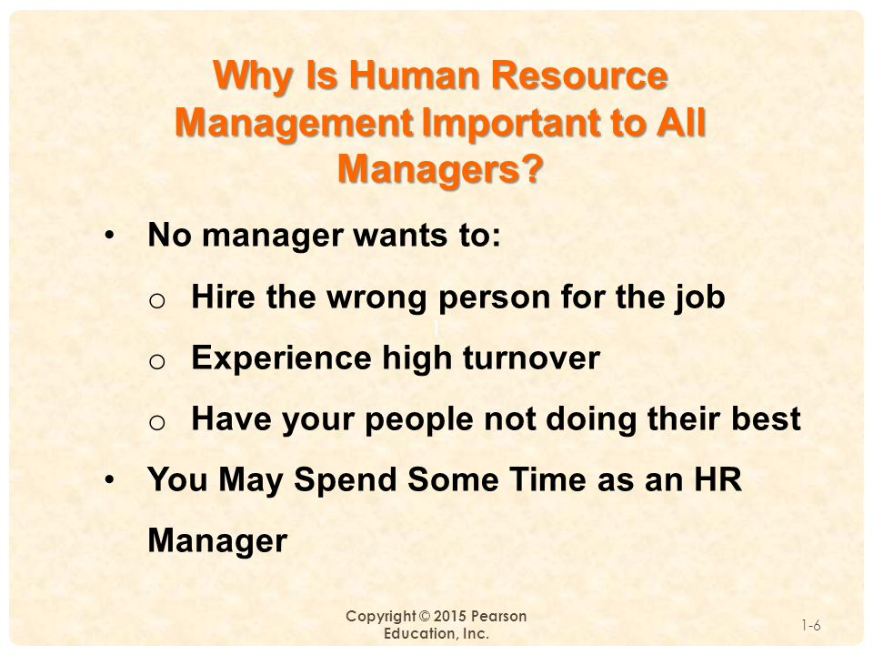 1 Copyright © 2015 Pearson Education, Inc. 1-6 Why Is Human Resource Management Important to All Managers? No manager wants to: o Hire the wrong perso
