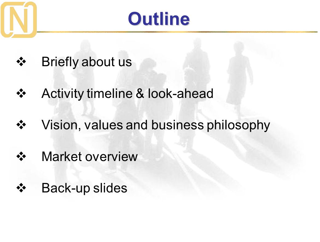  Briefly about us  Activity timeline & look-ahead  Vision, values and business philosophy  Market overview  Back-up slides Outline