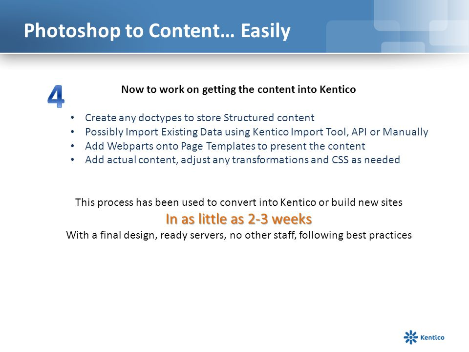 Photoshop to Content… Easily Now to work on getting the content into Kentico Create any doctypes to store Structured content Possibly Import Existing