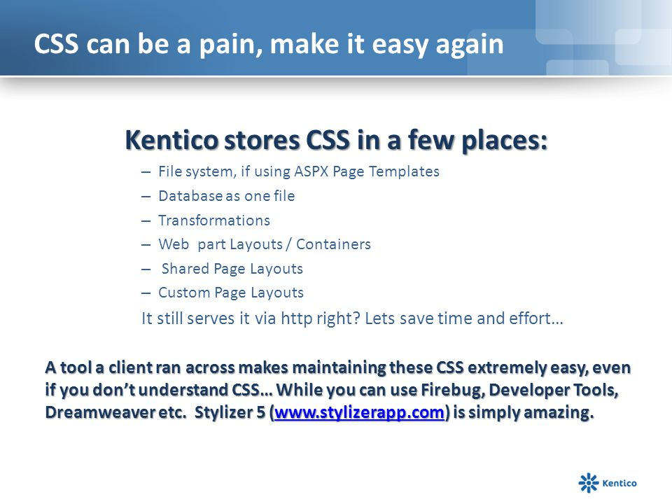 CSS can be a pain, make it easy again Kentico stores CSS in a few places: – File system, if using ASPX Page Templates – Database as one file – Transfo