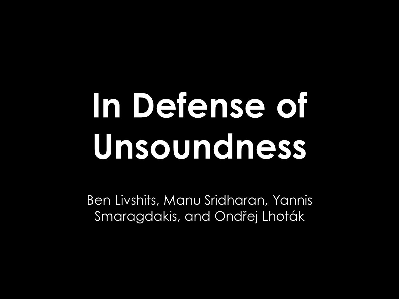 In Defense of Unsoundness Ben Livshits, Manu Sridharan, Yannis Smaragdakis, and Ondřej Lhoták