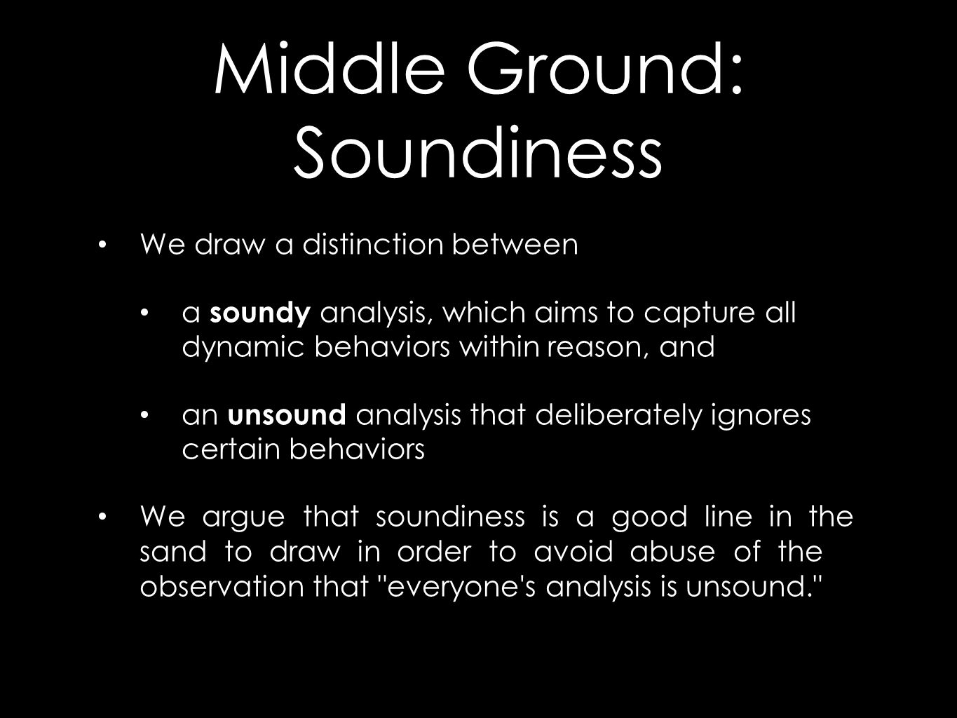 Middle Ground: Soundiness We draw a distinction between a soundy analysis, which aims to capture all dynamic behaviors within reason, and an unsound analysis that deliberately ignores certain behaviors We argue that soundiness is a good line in the sand to draw in order to avoid abuse of the observation that everyone s analysis is unsound.