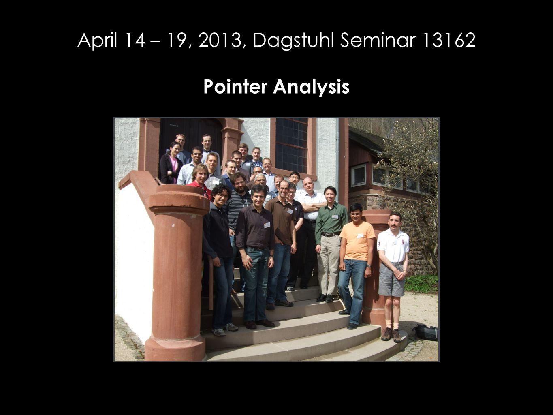 April 14 – 19, 2013, Dagstuhl Seminar 13162 Pointer Analysis