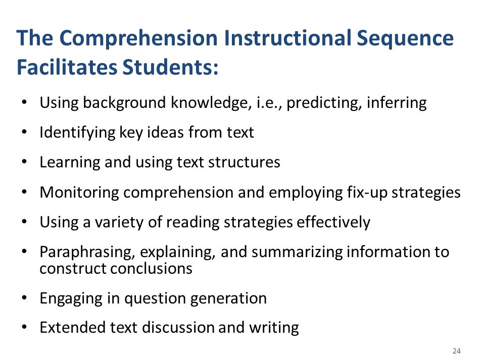 The Comprehension Instructional Sequence Facilitates Students: Using background knowledge, i.e., predicting, inferring Identifying key ideas from text Learning and using text structures Monitoring comprehension and employing fix-up strategies Using a variety of reading strategies effectively Paraphrasing, explaining, and summarizing information to construct conclusions Engaging in question generation Extended text discussion and writing 24
