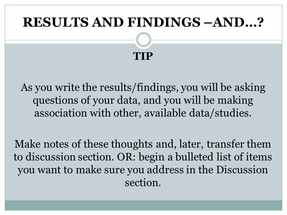 RESULTS AND FINDINGS –AND…? TIP As you write the results/findings, you will be asking questions of your data, and you will be making association with