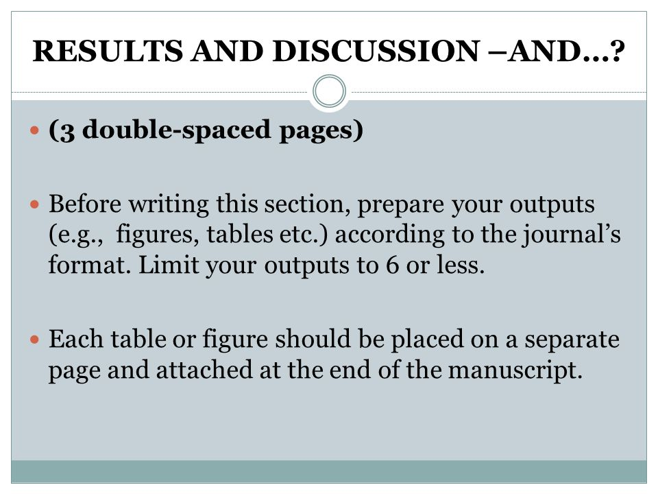 RESULTS AND DISCUSSION –AND…? (3 double-spaced pages) Before writing this section, prepare your outputs (e.g., figures, tables etc.) according to the