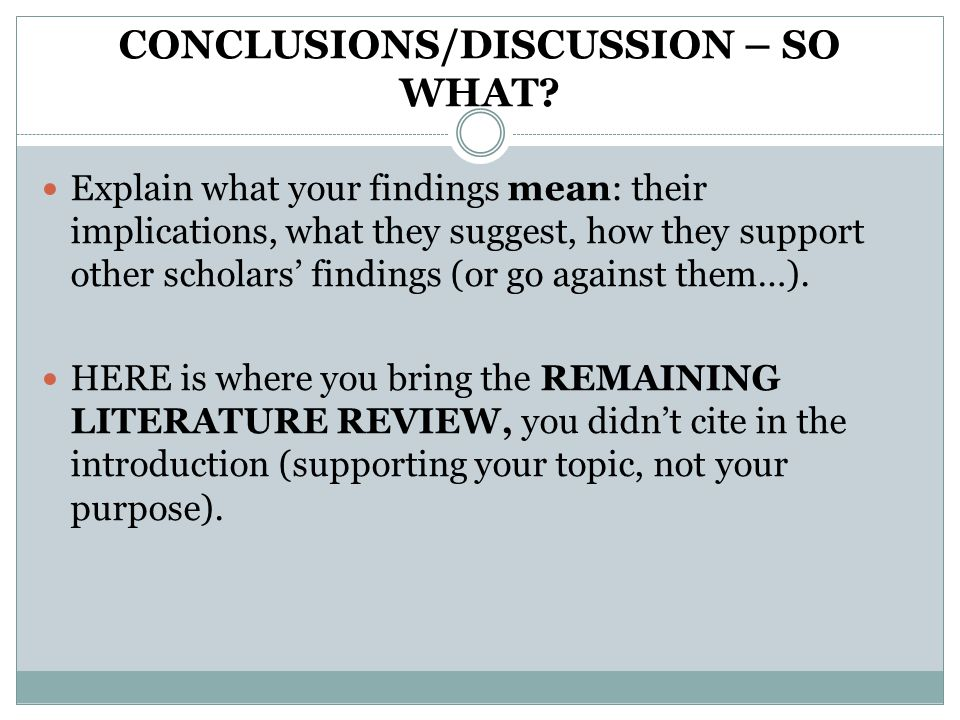 CONCLUSIONS/DISCUSSION – SO WHAT? Explain what your findings mean: their implications, what they suggest, how they support other scholars' findings (o