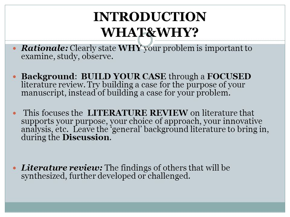 INTRODUCTION WHAT&WHY? Rationale: Clearly state WHY your problem is important to examine, study, observe. Background: BUILD YOUR CASE through a FOCUSE