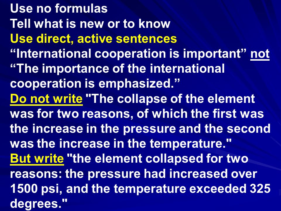 Use no formulas Tell what is new or to know Use direct, active sentences International cooperation is important not The importance of the international cooperation is emphasized. Do not write The collapse of the element was for two reasons, of which the first was the increase in the pressure and the second was the increase in the temperature. But write the element collapsed for two reasons: the pressure had increased over 1500 psi, and the temperature exceeded 325 degrees.
