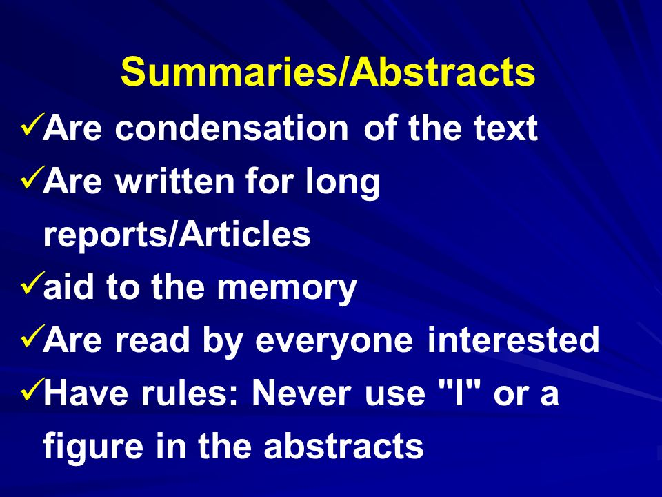 Summaries/Abstracts Are condensation of the text Are written for long reports/Articles aid to the memory Are read by everyone interested Have rules: Never use I or a figure in the abstracts