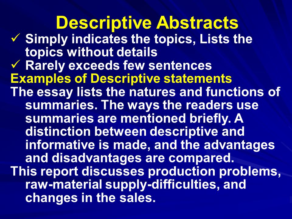 Descriptive Abstracts Simply indicates the topics, Lists the topics without details Rarely exceeds few sentences Examples of Descriptive statements The essay lists the natures and functions of summaries.