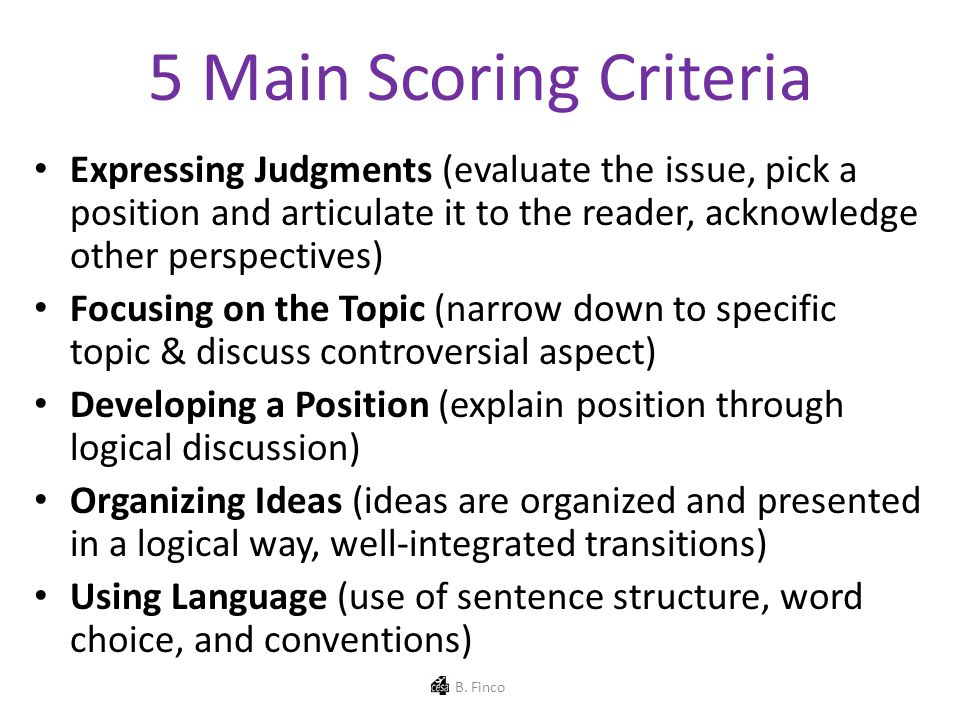 5 Main Scoring Criteria Expressing Judgments (evaluate the issue, pick a position and articulate it to the reader, acknowledge other perspectives) Focusing on the Topic (narrow down to specific topic & discuss controversial aspect) Developing a Position (explain position through logical discussion) Organizing Ideas (ideas are organized and presented in a logical way, well-integrated transitions) Using Language (use of sentence structure, word choice, and conventions) B.